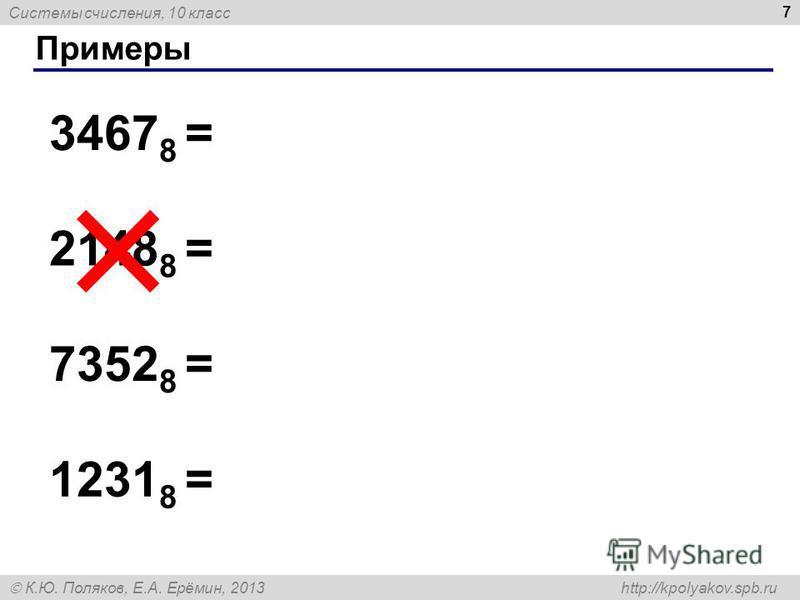 Системы счисления, 10 класс К.Ю. Поляков, Е.А. Ерёмин, 2013 http://kpolyakov.spb.ru Примеры 7 3467 8 = 2148 8 = 7352 8 = 1231 8 =