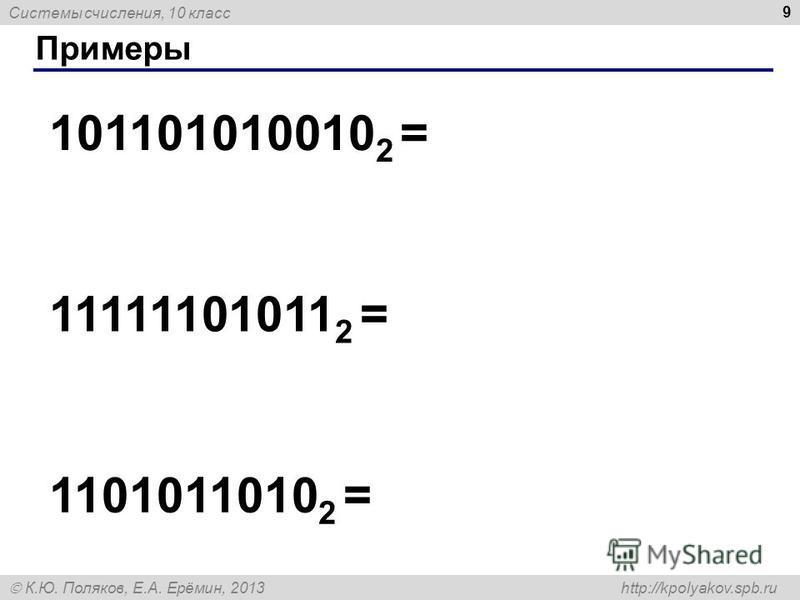 Системы счисления, 10 класс К.Ю. Поляков, Е.А. Ерёмин, 2013 http://kpolyakov.spb.ru Примеры 9 101101010010 2 = 11111101011 2 = 1101011010 2 =