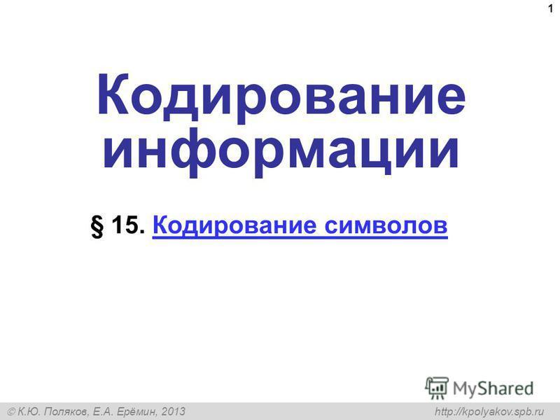 К.Ю. Поляков, Е.А. Ерёмин, 2013 http://kpolyakov.spb.ru 1 Кодирование информации § 15. Кодирование символов Кодирование символов