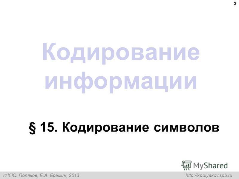 К.Ю. Поляков, Е.А. Ерёмин, 2013 http://kpolyakov.spb.ru Кодирование информации § 15. Кодирование символов 3