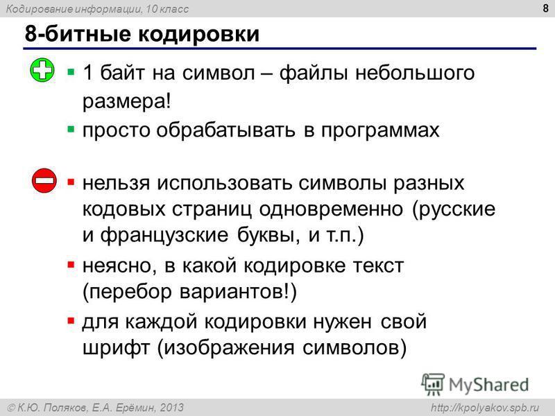 Кодирование информации, 10 класс К.Ю. Поляков, Е.А. Ерёмин, 2013 http://kpolyakov.spb.ru 8-битные кодировки 8 1 байт на символ – файлы небольшого размера! просто обрабатывать в программах нельзя использовать символы разных кодовых страниц одновременн