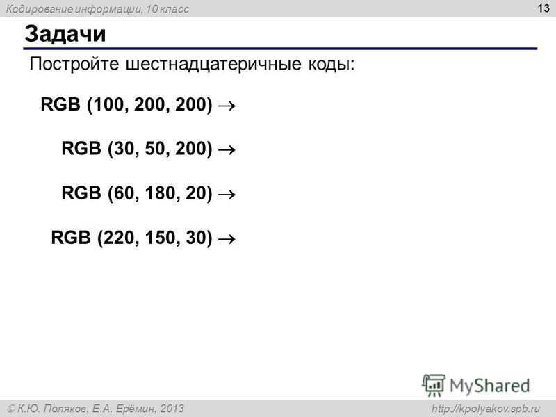 Кодирование информации, 10 класс К.Ю. Поляков, Е.А. Ерёмин, 2013 http://kpolyakov.spb.ru Задачи 13 Постройте шестнадцатеричные коды: RGB (100, 200, 200) RGB (30, 50, 200) RGB (60, 180, 20) RGB (220, 150, 30)