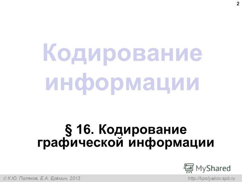 К.Ю. Поляков, Е.А. Ерёмин, 2013 http://kpolyakov.spb.ru Кодирование информации § 16. Кодирование графической информации 2
