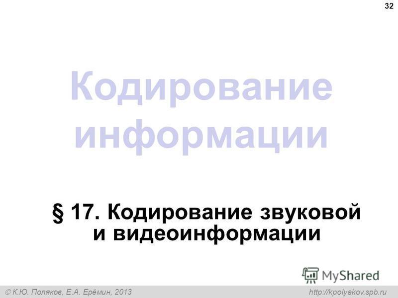 К.Ю. Поляков, Е.А. Ерёмин, 2013 http://kpolyakov.spb.ru Кодирование информации § 17. Кодирование звуковой и видеоинформации 32