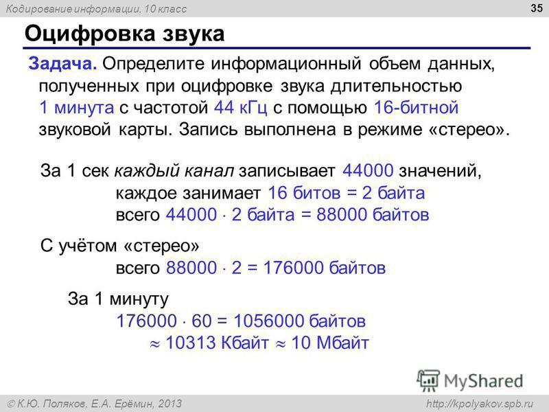 Кодирование информации, 10 класс К.Ю. Поляков, Е.А. Ерёмин, 2013 http://kpolyakov.spb.ru Оцифровка звука 35 Задача. Определите информационный объем данных, полученных при оцифровке звука длительностью 1 минута с частотой 44 к Гц с помощью 16-битной з