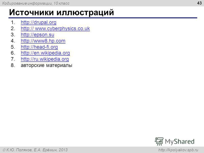 Кодирование информации, 10 класс К.Ю. Поляков, Е.А. Ерёмин, 2013 http://kpolyakov.spb.ru Источники иллюстраций 43 1.http://drupal.orghttp://drupal.org 2.http:// www.cyberphysics.co.ukhttp:// www.cyberphysics.co.uk 3.http://epson.suhttp://epson.su 4.h