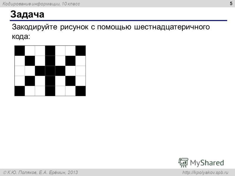 Кодирование информации, 10 класс К.Ю. Поляков, Е.А. Ерёмин, 2013 http://kpolyakov.spb.ru Задача 5 Закодируйте рисунок с помощью шестнадцатеричного кода: