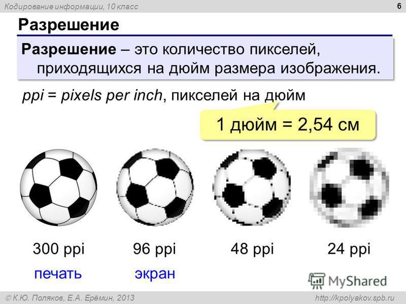 Кодирование информации, 10 класс К.Ю. Поляков, Е.А. Ерёмин, 2013 http://kpolyakov.spb.ru Разрешение 6 Разрешение – это количество пикселей, приходящихся на дюйм размера изображения. ppi = pixels per inch, пикселей на дюйм 300 ppi96 ppi48 ppi24 ppi пе