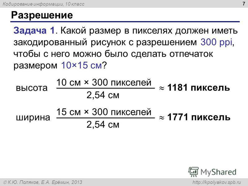 Кодирование информации, 10 класс К.Ю. Поляков, Е.А. Ерёмин, 2013 http://kpolyakov.spb.ru Разрешение 7 Задача 1. Какой размер в пикселях должен иметь закодированный рисунок с разрешением 300 ppi, чтобы с него можно было сделать отпечаток размером 10×1
