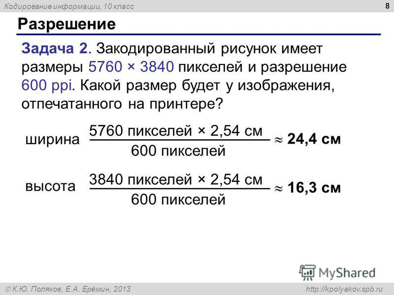 Кодирование информации, 10 класс К.Ю. Поляков, Е.А. Ерёмин, 2013 http://kpolyakov.spb.ru Разрешение 8 Задача 2. Закодированный рисунок имеет размеры 5760 × 3840 пикселей и разрешение 600 ppi. Какой размер будет у изображения, отпечатанного на принтер