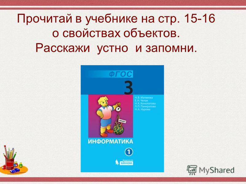 Прочитай в учебнике на стр. 15-16 о свойствах объектов. Расскажи устно и запомни.