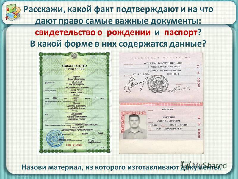 Расскажи, какой факт подтверждают и на что дают право самые важные документы: свидетельство о рождении и паспорт? В какой форме в них содержатся данные? Назови материал, из которого изготавливают документы.