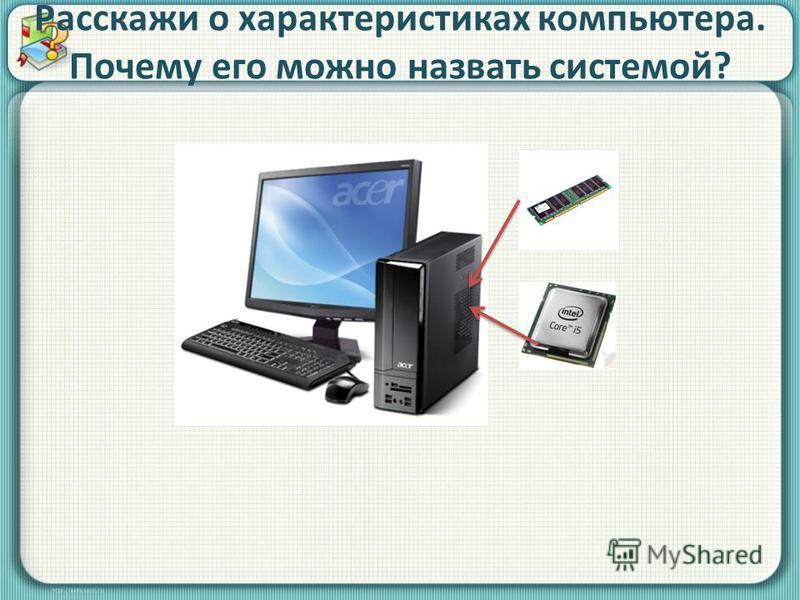 Расскажи о характеристиках компьютера. Почему его можно назвать системой?