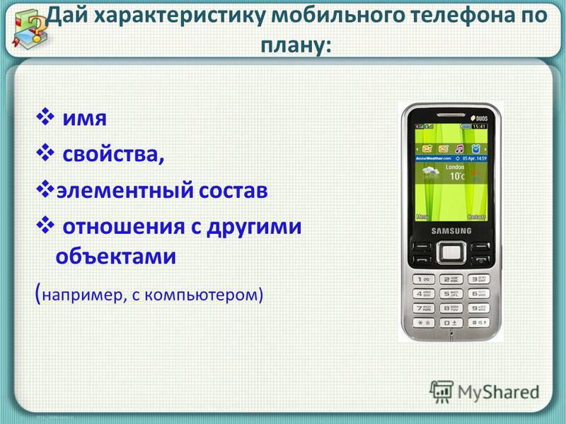 Дай характеристику мобильного телефона по плану: имя свойства, элементный состав отношения с другими объектами ( например, с компьютером)