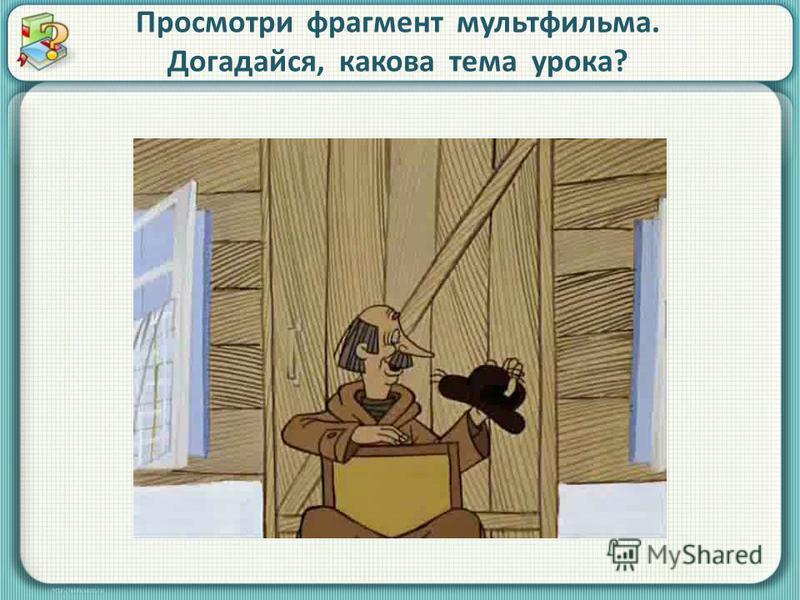 Просмотри фрагмент мультфильма. Догадайся, какова тема урока?