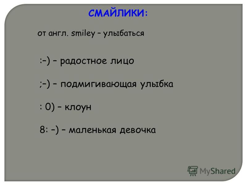 :–) – радостное лицо ;–) – подмигивающая улыбка : 0) – клоун 8: –) – маленькая девочка СМАЙЛИКИ: от англ. smiley – улыбаться