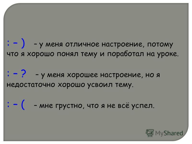 : – ) – у меня отличное настроение, потому что я хорошо понял тему и поработал на уроке. : – ? – у меня хорошее настроение, но я недостаточно хорошо усвоил тему. : – ( – мне грустно, что я не всё успел.