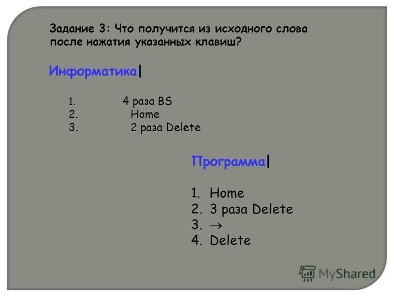 Задание 3: Что получится из исходного слова после нажатия указанных клавиш? Информатика| 1. 4 раза BS 2. Home 3. 2 раза Delete Программа| 1. Home 2. 3 раза Delete 3. 4. Delete