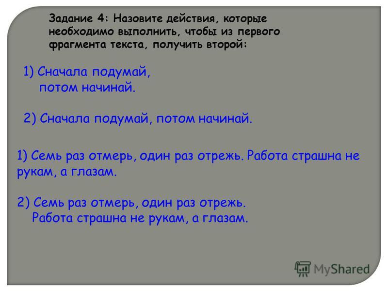 1) Сначала подумай, потом начинай. 2) Сначала подумай, потом начинай. Задание 4: Назовите действия, которые необходимо выполнить, чтобы из первого фрагмента текста, получить второй: 1) Семь раз отмерь, один раз отрежь. Работа страшна не рукам, а глаз