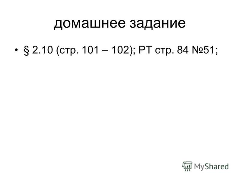 домашнее задание § 2.10 (стр. 101 – 102); РТ стр. 84 51;