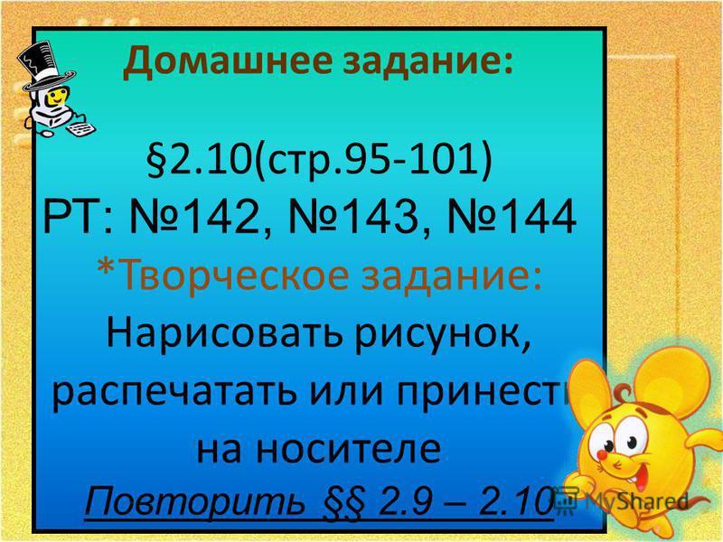 Домашнее задание: §2.10(стр.95-101) РТ: 142, 143, 144 *Творческое задание: Нарисовать рисунок, распечатать или принести на носителе Повторить §§ 2.9 – 2.10