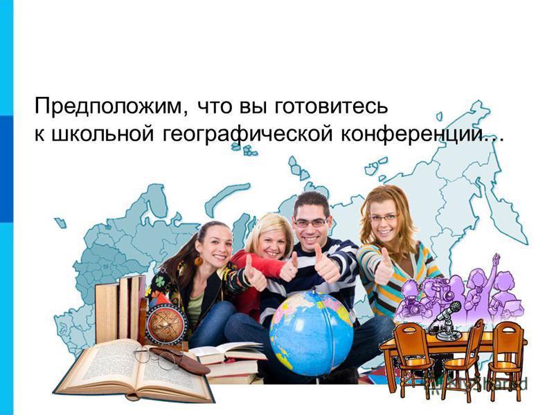 Предположим, что вы готовитесь к школьной географической конференции…