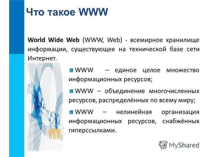 Что такое WWW World Wide Web (WWW, Web) - всемирное хранилище информации, существующее на технической базе сети Интернет. WWW – единое целое множество информационных ресурсов; WWW – объединение многочисленных ресурсов, распределённых по всему миру; W
