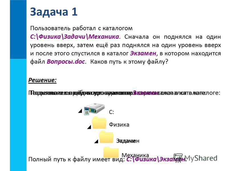 Пользователь работал с каталогом C:\Физика\Задачи\Механика. Сначала он поднялся на один уровень вверх, затем ещё раз поднялся на один уровень вверх и после этого спустился в каталог Экзамен, в котором находится файл Вопросы.doc. Каков путь к этому фа