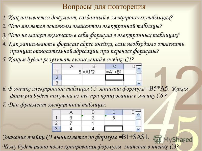 2 Вопросы для повторения 1. Как называется документ, созданный в электронных таблицах? 2. Что является основным элементом электронной таблицы? 3. Что не может включать в себя формула в электронных таблицах? 4. Как записывают в формуле адрес ячейки, е