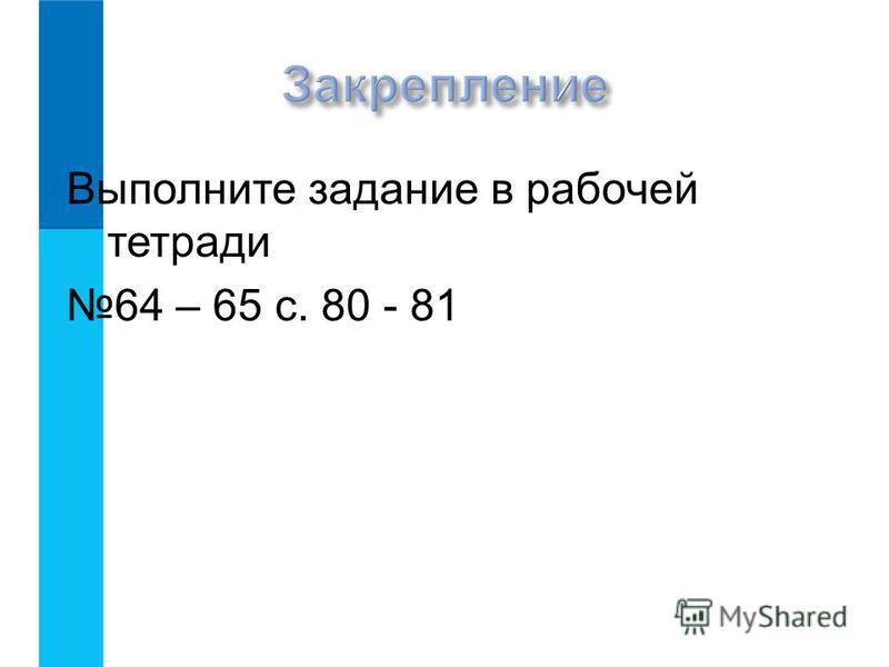 Выполните задание в рабочей тетради 64 – 65 с. 80 - 81