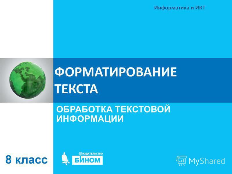ФОРМАТИРОВАНИЕ ТЕКСТА ОБРАБОТКА ТЕКСТОВОЙ ИНФОРМАЦИИ Информатика и ИКТ