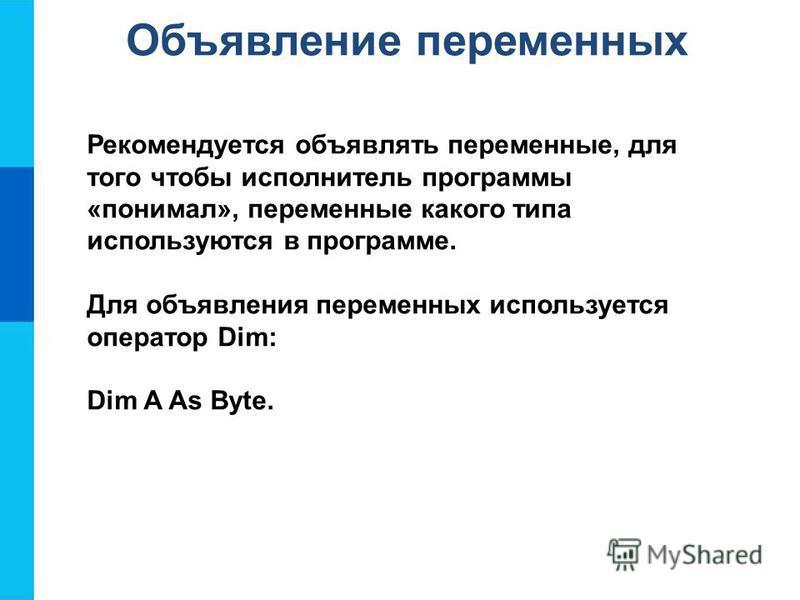 Объявление переменных Рекомендуется объявлять переменные, для того чтобы исполнитель программы «понимал», переменные какого типа используются в программе. Для объявления переменных используется оператор Dim: Dim A As Byte.