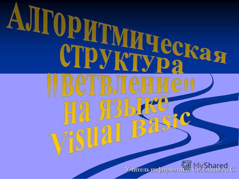Учитель информатики: Семакина А. С.