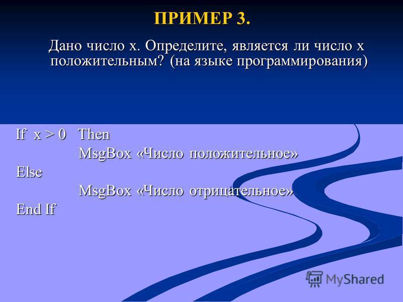 ПРИМЕР 3. Дано число x. Определите, является ли число x положительным? (на языке программирования) Дано число x. Определите, является ли число x положительным? (на языке программирования) If x > 0 Then If x > 0 Then MsgBox «Число положительное» MsgBo