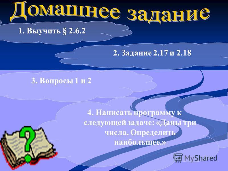 1. Выучить § 2.6.2 2. Задание 2.17 и 2.18 4. Написать программу к следующей задаче: «Даны три числа. Определить наибольшее.» 3. Вопросы 1 и 2