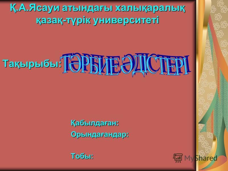 Қ.А.Ясауи атындағы халықаралық қазақ-түрік университеті Тақырыбы:Қабылдаған:Орындағандар:Тобы:
