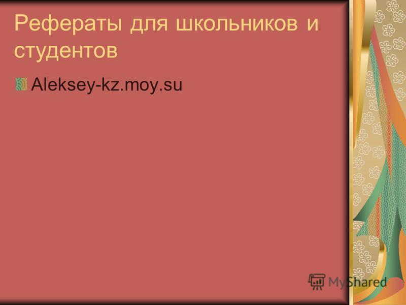 Рефераты для школьников и студентов Aleksey-kz.moy.su