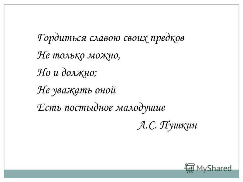 Гордиться славою своих предков Не только можно, Но и должно; Не уважать оной Есть постыдное малодушие А.С. Пушкин