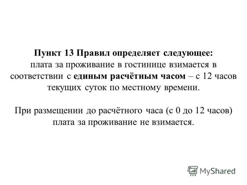 Пункт 13 Правил определяет следующее: плата за проживание в гостинице взимается в соответствии с единым расчётным часом – с 12 часов текущих суток по местному времени. При размещении до расчётного часа (с 0 до 12 часов) плата за проживание не взимает