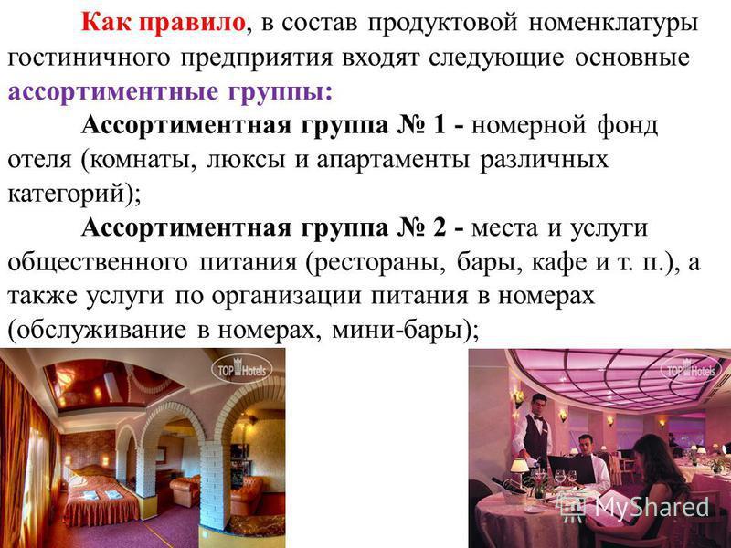 Как правило, в состав продуктовой номенклатуры гостиничного предприятия входят следующие основные ассортиментные группы: Ассортиментная группа 1 - номерной фонд отеля (комнаты, люксы и апартаменты различных категорий); Ассортиментная группа 2 - места
