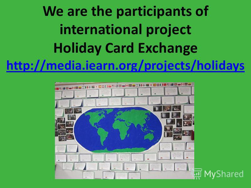 We are the participants of international project Holiday Card Exchange http://media.iearn.org/projects/holidays t http://media.iearn.org/projects/holidays