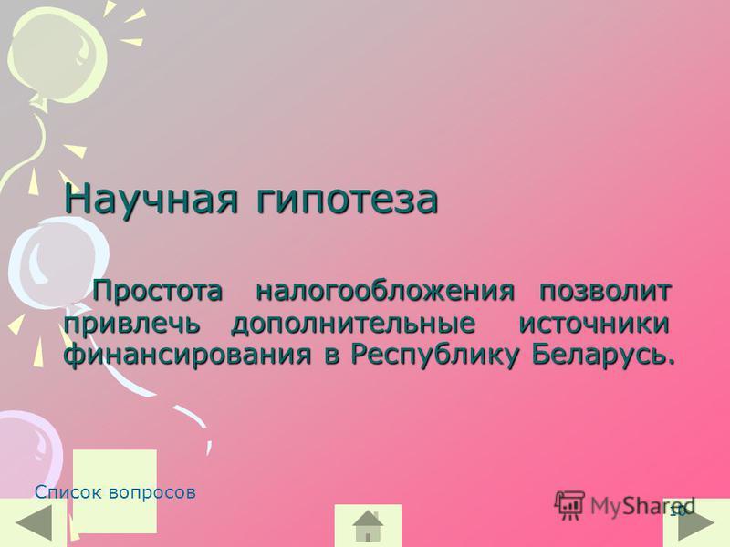 10 Научная гипотеза Простота налогообложения позволит привлечь дополнительные источники финансирования в Республику Беларусь. Список вопросов