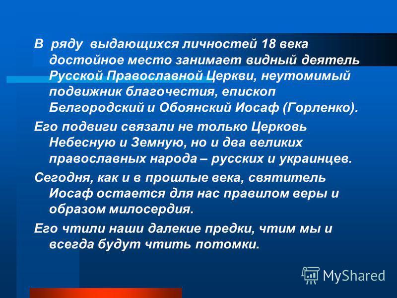 В ряду выдающихся личностей 18 века достойное место занимает видный деятель Русской Православной Церкви, неутомимый подвижник благочестия, епископ Белгородский и Обоянский Иосаф (Горленко). Его подвиги связали не только Церковь Небесную и Земную, но