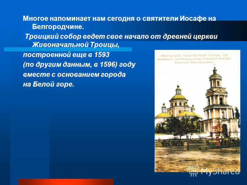 Многое напоминает нам сегодня о святители Иосафе на Белгородчине. Троицкий собор ведет свое начало от древней церкви Живоначальной Троицы, построенной еще в 1593 (по другим данным, в 1596) году вместе с основанием города на Белой горе.