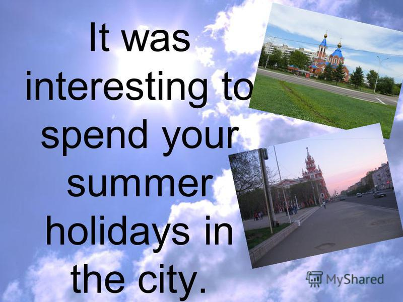 It was interesting to spend your summer holidays in the city.