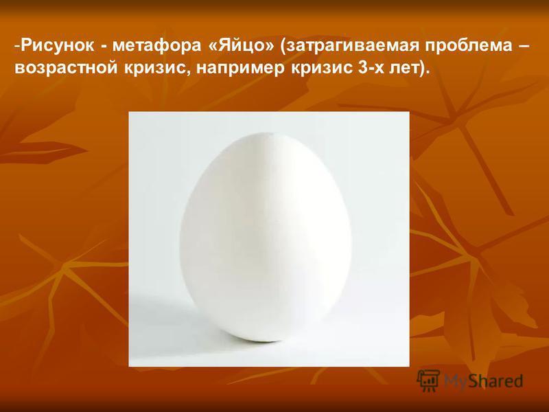 -Рисунок - метафора «Яйцо» (затрагиваемая проблема – возрастной кризис, например кризис 3-х лет).