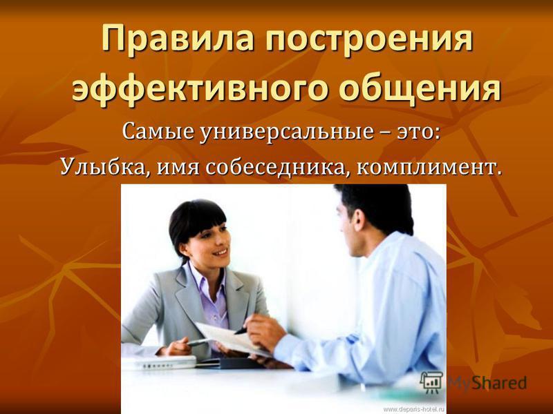 Правила построения эффективного общения Самые универсальные – это: Улыбка, имя собеседника, комплимент.
