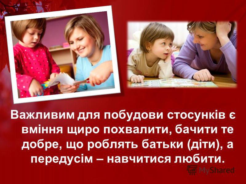 Важливим для побудови стосунків є вміння щиро похвалити, бачити те добре, що роблять батьки (діти), а передусім – навчитися любити.