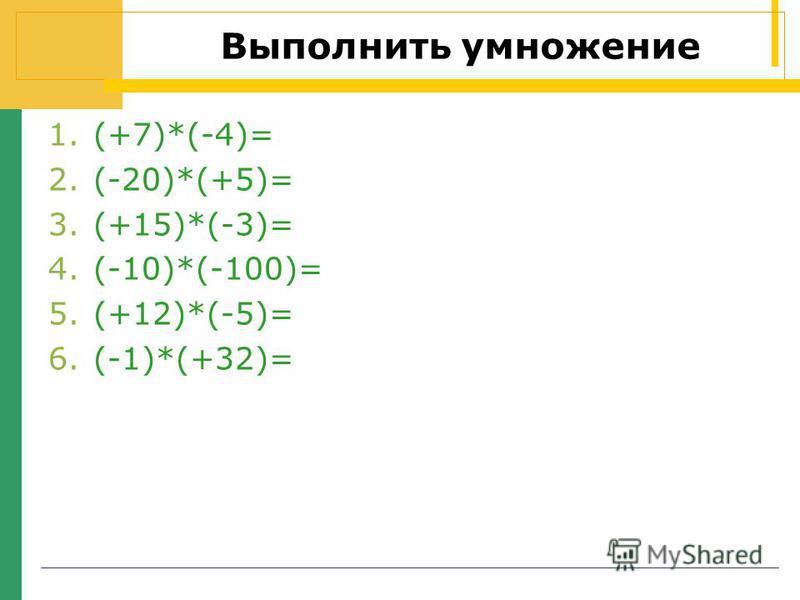 Выполнить умножение 1.(+7)*(-4)= 2.(-20)*(+5)= 3.(+15)*(-3)= 4.(-10)*(-100)= 5.(+12)*(-5)= 6.(-1)*(+32)=