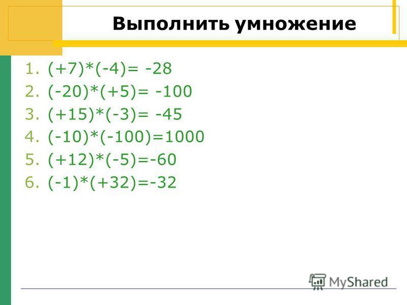 Выполнить умножение 1.(+7)*(-4)= -28 2.(-20)*(+5)= -100 3.(+15)*(-3)= -45 4.(-10)*(-100)=1000 5.(+12)*(-5)=-60 6.(-1)*(+32)=-32